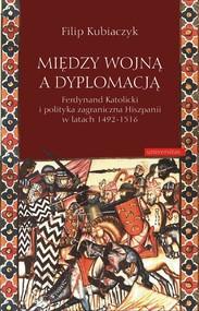 okładka Między wojną a dyplomacją. Ferdynand Katolicki i polityka zagraniczna Hiszpanii w latach 1492-1516, Ebook   Kubiaczyk Filip