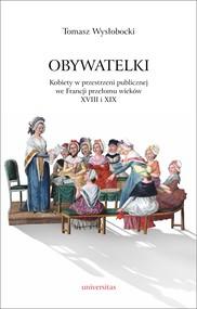 okładka Obywatelki. Kobiety w przestrzeni publicznej we Francji przełomu wieków XVIII i XIX, Ebook   Tomasz  Wysłobocki