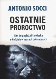 okładka Ostatnie proroctwo List do papieża Franciszka o Kościele w czasach ostatecznych, Książka | Antonio Socci