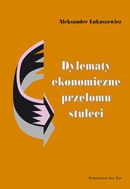 okładka Dylematy ekonomiczne przełomu stuleci, Książka | Łukaszewicz Aleksander