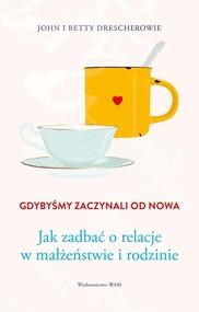 okładka Gdybyśmy zaczynali od nowa Jak zadbać o relacje w małżeństwie i rodzinie, Książka | Betty Drescher, John Drescher