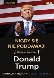 okładka Nigdy się nie poddawaj! Receptura sukcesu Donald Trump, Książka | Donald J. Trump