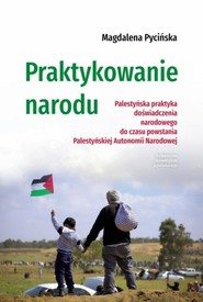 okładka Praktykowanie narodu Palestyńska praktyka doświadczenia narodowego do czasu powstania Palestyńskiej Autonomii Narodowej, Książka | Pycińska Magdalena
