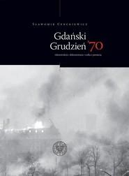 okładka Gdański Grudzień '70 Rekonstrukcja – dokumentacja – walka z pamięcią, Książka   Cenckiewicz Śławomir