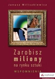 okładka Zarobisz miliony na rynku sztuki Wspomnienia, Książka | Miliszkiewicz Janusz