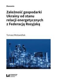 okładka Zależność gospodarki Ukrainy od stanu relacji energetycznych z Federacją Rosyjską, Książka   Tomasz Motowidlak