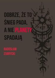 okładka Dobrze, że to śnieg pada, a nie planety spadają, Książka | Zubrycki Radosław