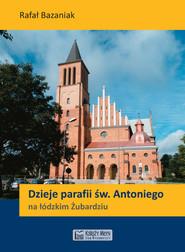 okładka Dzieje parafii św. Antoniego na łódzkim Żubardziu, Książka | Rafał Bazaniak