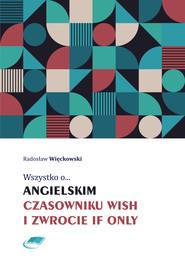 okładka Wszystko o angielskim czasowniku wish i zwrocie if only, Ebook   Radosław Więckowski