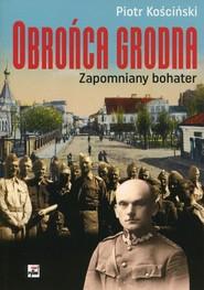 okładka Obrońca Grodna Zapomniany bohater, Książka | Piotr Kościński