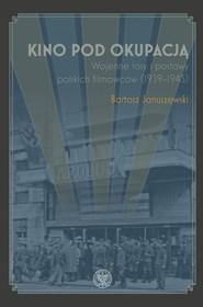 okładka Kino pod okupacją Wojenne losy i postawy polskich filmowców (1939-1945), Książka | Januszewski Bartosz