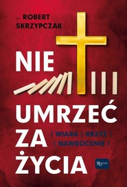 okładka Nie umrzeć za życia Wiara Krzyż Nawrócenie, Książka | Skrzypczak Robert