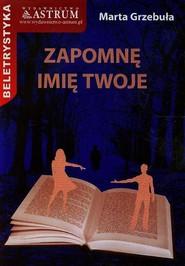 okładka Zapomnę imię twoje, Książka | Marta Grzebuła