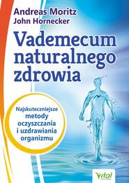 okładka Vademecum naturalnego zdrowia. Najskuteczniejsze metody oczyszczania i uzdrawiania organizmu, Ebook | Andreas Moritz, John Hornecker