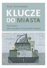 okładka Klucze do miasta Ruch miejski jako nowy aktor w polu polityki miejskiej, Książka | Domaradzka Anna