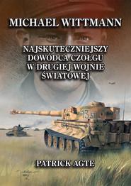 okładka Michael Wittmann. najskuteczniejszy  dowódca czołgu  w drugiej wojnie światowej 1, Książka | Agte Patrick