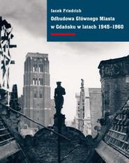 okładka Odbudowa Głównego Miasta w Gdańsku w latach 1945–1960, Ebook   Jacek Friedrich