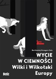 okładka Wycie w ciemności Wilki i wilkołaki Europy, Książka | Bartłomiej Grzegorz Sala