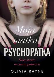 okładka Moja matka psychopatka. Dorastanie w cieniu potwora, Książka | Olivia Rayne