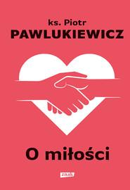okładka O miłości, Książka | Pawlukiewicz Piotr