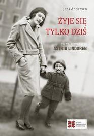 okładka Żyje się tylko dziś Nowa biografia Astrid Lindgren, Książka | Jens Andersen