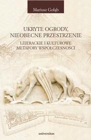 okładka Ukryte ogrody, nieobecne przestrzenie. Literackie i kulturowe metafory współczesności, Ebook   Mariusz Gołąb