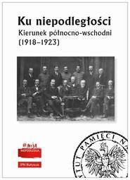 okładka Ku niepodległości Kierunek północno-wschodni (1918-1923), Książka  