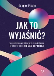 okładka Jak to wyjaśnić? W poszukiwaniu odpowiedzi na pytania, które pozornie nie mają odpowiedzi., Ebook   Pitala Kacper