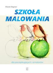 okładka Szkoła malowania dla początkujących i amatorów, Książka   Marek Regner