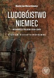 okładka Ludobójstwo Niemiec na narodzie polskim (1939-1945) Studium historycznoprawne, Książka   Maciej Jan Mazurkiewicz