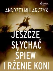 okładka Jeszcze słychać śpiew i rżenie koni, Ebook | Andrzej Mularczyk