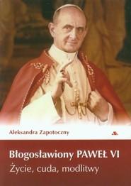 okładka Błogosławiony Paweł VI Życie, cuda, modlitwy, Książka | Zapotoczny Aleksandra