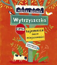 okładka Wytrzyszczka, czyli tajemnice nazw miejscowości , Książka | Michał Rusinek