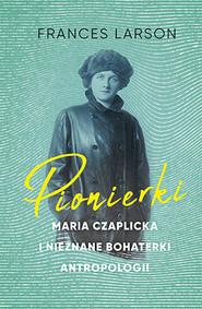 okładka Pionierki. Maria Czaplicka i nieznane bohaterki antropologii, Książka   Larson Frances