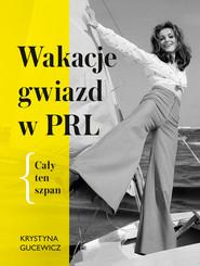 okładka Wakacje gwiazg w PRL. Cały ten szpan, Ebook | Gucewicz Krystyna