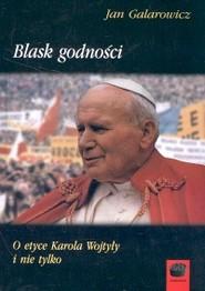 okładka Blask godności O etyce Karola Wojtyły i nie tylko, Książka   Jan Galarowicz