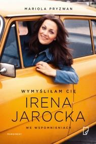 okładka Wymyśliłam Cię. Irena Jarocka we wspomnieniach. Ebook | EPUB,MOBI | Mariola Pryzwan, Anna Pol, Dorota Koman