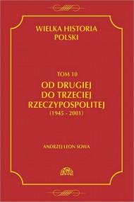 okładka Wielka historia Polski Tom 10 Od drugiej do trzeciej Rzeczypospolitej (1945 - 2001), Ebook | Andrzej Leon Sowa