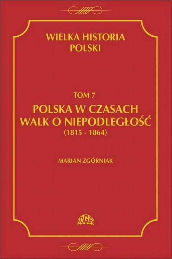 okładka Wielka Historia Polski Tom 7 Polska w czasach walk o niepodległość (1815 - 1864). Ebook | PDF | Marian  Zgórniak