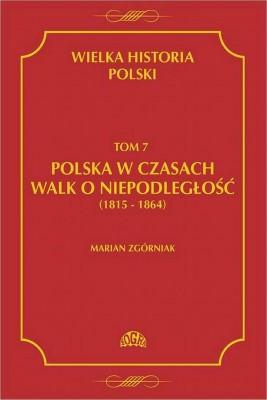 okładka Wielka Historia Polski Tom 7 Polska w czasach walk o niepodległość (1815 - 1864), Ebook | Marian  Zgórniak