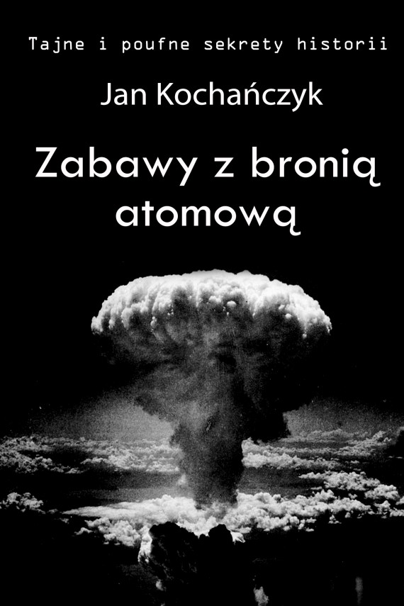 okładka Zabawy z bronią atomową. Ebook | EPUB, MOBI | Jan Kochańczyk