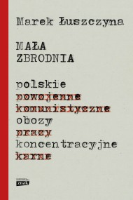okładka Mała zbrodnia. Polskie obozy koncentracyjne. Ebook | EPUB,MOBI | Marek  Łuszczyna