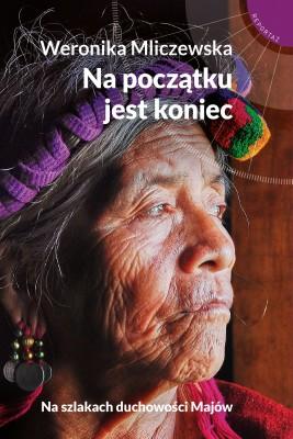 okładka Na początku jest koniec. Na szlakach duchowości Majów, Ebook   Weronika Mliczewska
