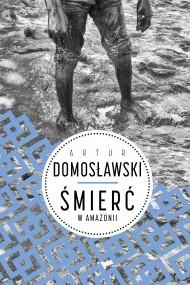 okładka Śmierć w Amazonii. Ebook | EPUB,MOBI | Artur Domosławski