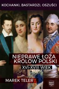 okładka Kochanki, bastardzi, oszuści. Nieprawe łoża królów Polski: XVI–XVIII wiek, Ebook | Marek Teler