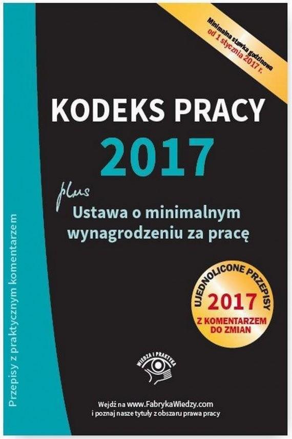 okładka Kodeks pracy 2017, ustawa o minimalnym wynagrodzeniu za pracę. Ujednolicone przepisy z komentarzem do zmianebook | EPUB, MOBI | Praca Zbiorowa