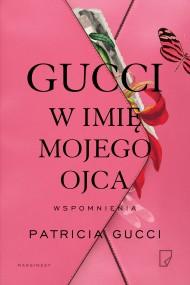 okładka Gucci. W imię mojego ojca. Ebook | EPUB,MOBI | Magdalena Nowak, Krystyna Podhajska, Patricia Gucci