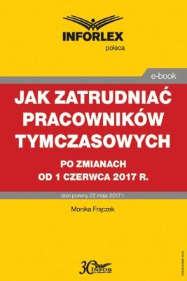 okładka Jak zatrudniać pracowników tymczasowych po zmianach od 1 czerwca 2017 r., Ebook   Monika  Frączek