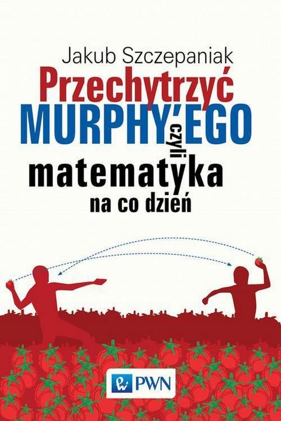 okładka Przechytrzyć MURPHY'EGO czyli matematyka na co dzieńebook | EPUB, MOBI | Jakub  Szczepaniak