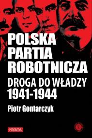 okładka Polska Partia Robotnicza. Droga Do Władzy 1941-1944. Ebook   papier   Piotr Gontarczyk